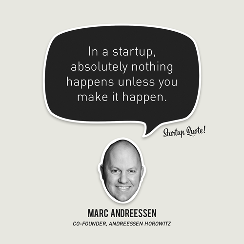 In a startup, absolutely nothing happens unless you make it happen.  - Marc Andreessen